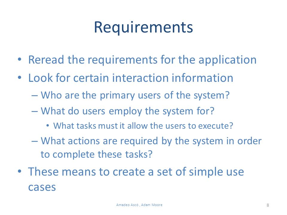8 Amadeo Ascó, Adam Moore Requirements Reread the requirements for the application Look for certain interaction information – Who are the primary users of the system.