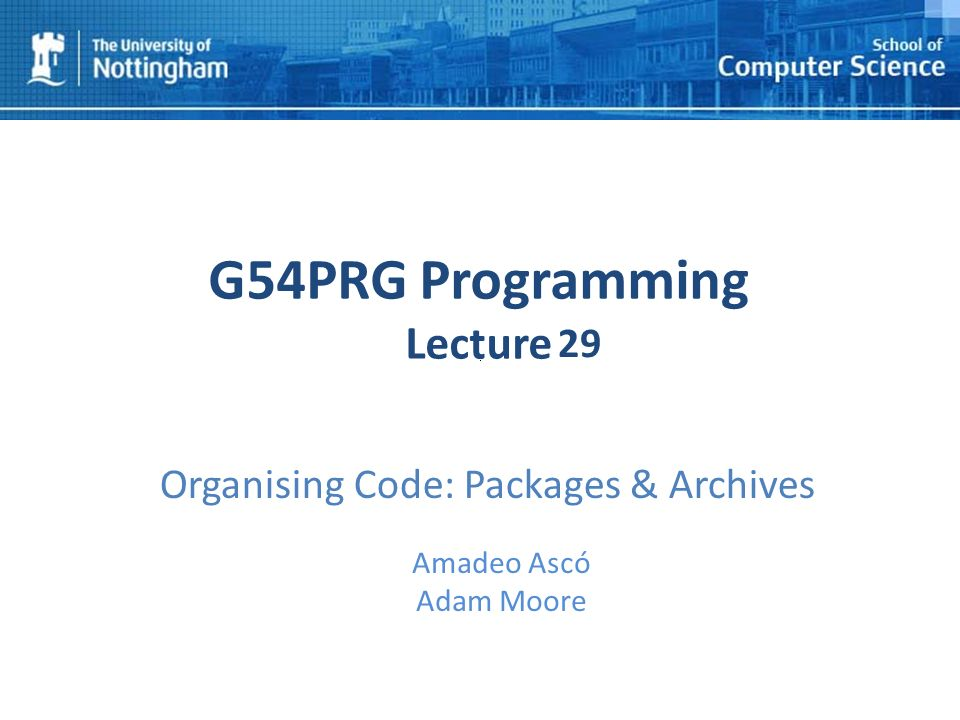 1 G54PRG Programming Lecture 1 Amadeo Ascó Adam Moore 29 Organising Code: Packages & Archives