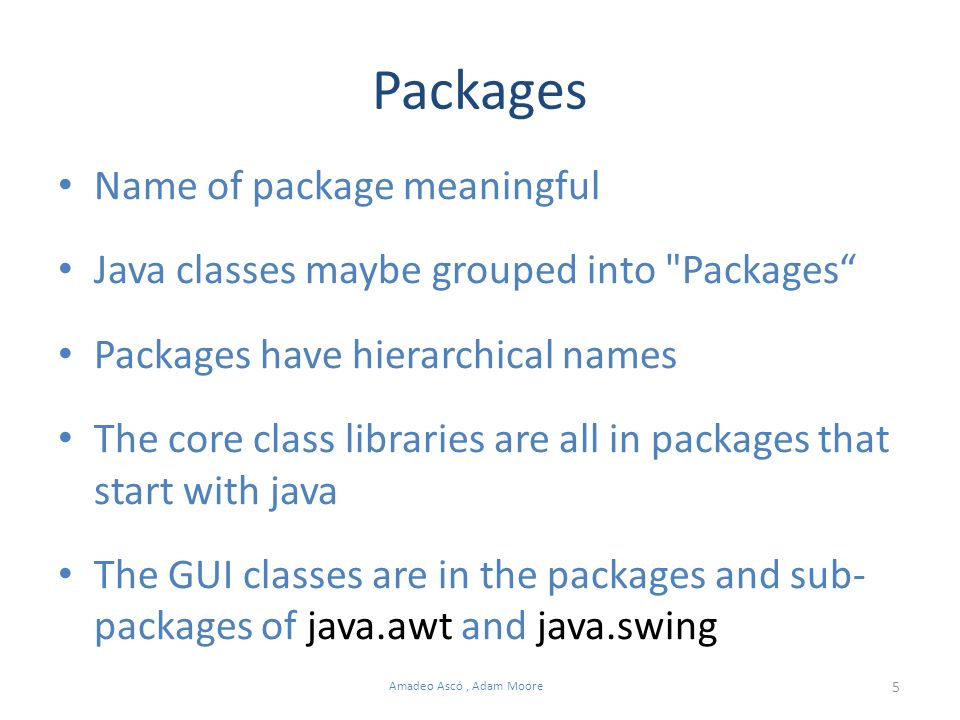 5 Amadeo Ascó, Adam Moore Packages Name of package meaningful Java classes maybe grouped into Packages Packages have hierarchical names The core class libraries are all in packages that start with java The GUI classes are in the packages and sub- packages of java.awt and java.swing