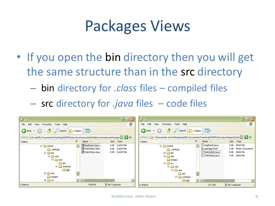 9 Amadeo Ascó, Adam Moore Packages Views If you open the bin directory then you will get the same structure than in the src directory – bin directory for.class files – compiled files – src directory for.java files – code files