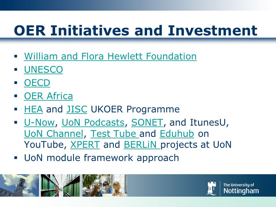 OER Initiatives and Investment William and Flora Hewlett Foundation UNESCO OECD OER Africa HEA and JISC UKOER Programme HEAJISC U-Now, UoN Podcasts, SONET, and ItunesU, UoN Channel, Test Tube and Eduhub on YouTube, XPERT and BERLiN projects at UoN U-NowUoN PodcastsSONET UoN ChannelTest Tube EduhubXPERTBERLiN UoN module framework approach