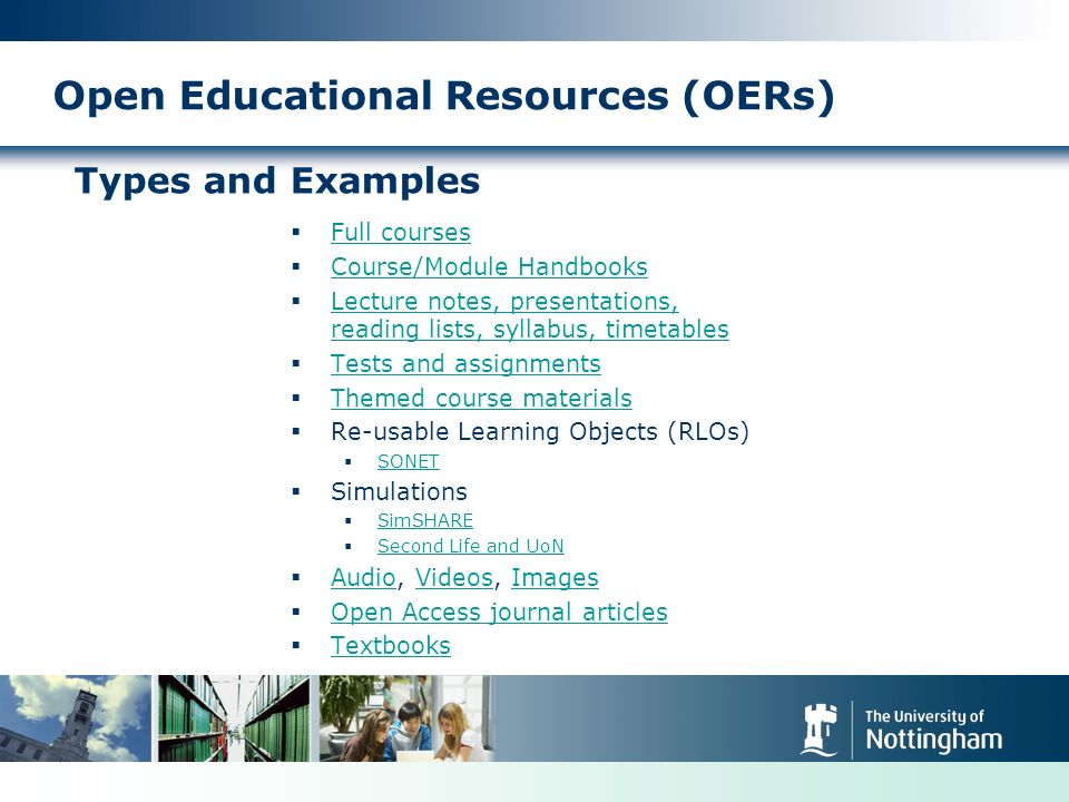 Open Educational Resources (OERs) Types and Examples Full courses Course/Module Handbooks Lecture notes, presentations, reading lists, syllabus, timetables Lecture notes, presentations, reading lists, syllabus, timetables Tests and assignments Themed course materials Re-usable Learning Objects (RLOs) SONET Simulations SimSHARE Second Life and UoN Audio, Videos, Images AudioVideosImages Open Access journal articles Textbooks