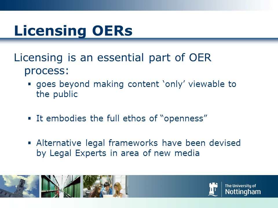 Licensing OERs Licensing is an essential part of OER process: goes beyond making content only viewable to the public It embodies the full ethos of openness Alternative legal frameworks have been devised by Legal Experts in area of new media