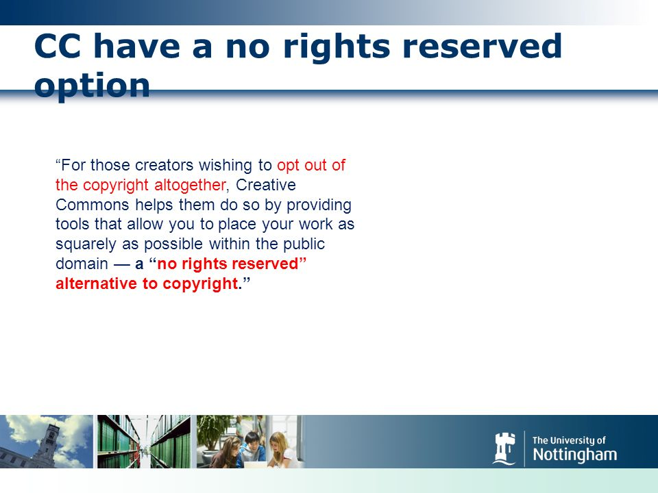CC have a no rights reserved option For those creators wishing to opt out of the copyright altogether, Creative Commons helps them do so by providing tools that allow you to place your work as squarely as possible within the public domain a no rights reserved alternative to copyright.