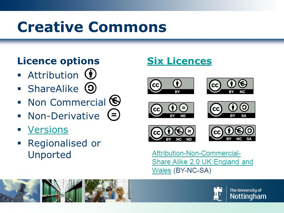 Creative Commons Licence options Attribution ShareAlike Non Commercial Non-Derivative Versions Regionalised or Unported Six Licences Attribution-Non-Commercial- Share Alike 2.0 UK:England and WalesAttribution-Non-Commercial- Share Alike 2.0 UK:England and Wales (BY-NC-SA)