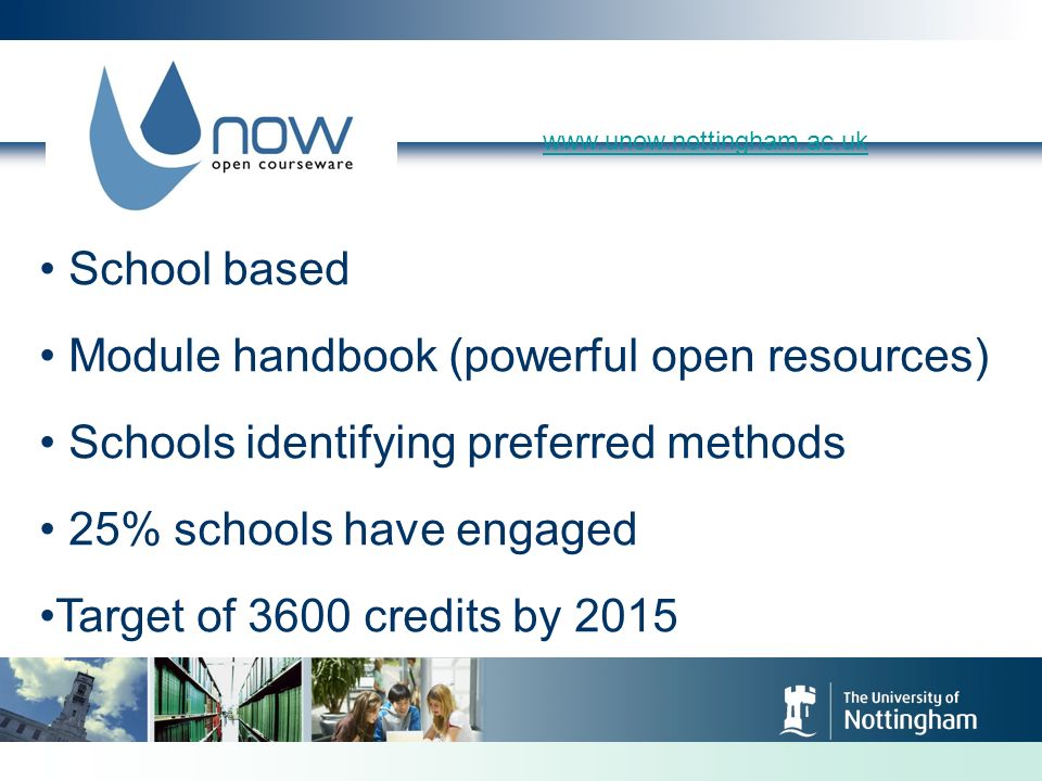 www.unow.nottingham.ac.uk School based Module handbook (powerful open resources) Schools identifying preferred methods 25% schools have engaged Target of 3600 credits by 2015