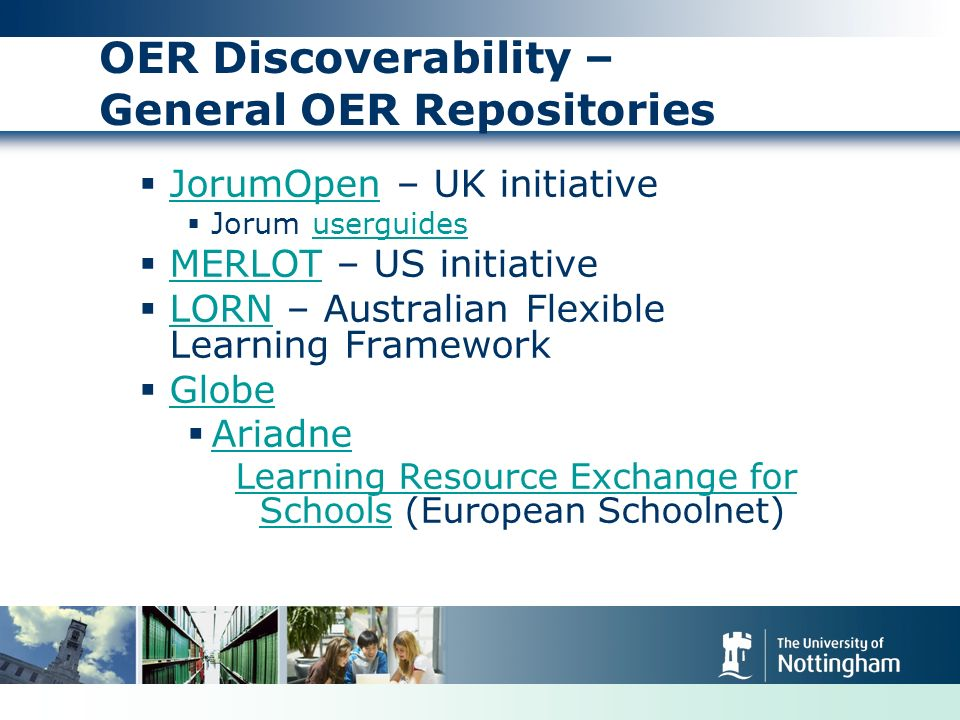 OER Discoverability – General OER Repositories JorumOpen – UK initiative JorumOpen Jorum userguidesuserguides MERLOT – US initiative MERLOT LORN – Australian Flexible Learning Framework LORN Globe Ariadne Learning Resource Exchange for SchoolsLearning Resource Exchange for Schools (European Schoolnet)