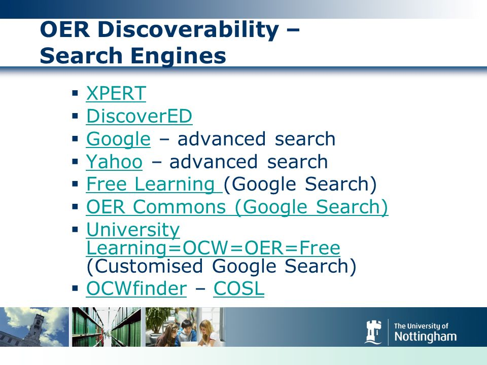 OER Discoverability – Search Engines XPERT DiscoverED Google – advanced search Google Yahoo – advanced search Yahoo Free Learning (Google Search) Free Learning OER Commons (Google Search) University Learning=OCW=OER=Free (Customised Google Search) University Learning=OCW=OER=Free OCWfinder – COSL OCWfinderCOSL