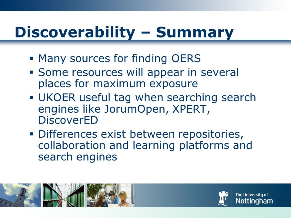 Discoverability – Summary Many sources for finding OERS Some resources will appear in several places for maximum exposure UKOER useful tag when searching search engines like JorumOpen, XPERT, DiscoverED Differences exist between repositories, collaboration and learning platforms and search engines