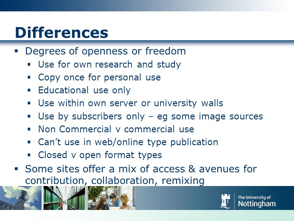 Differences Degrees of openness or freedom Use for own research and study Copy once for personal use Educational use only Use within own server or university walls Use by subscribers only – eg some image sources Non Commercial v commercial use Cant use in web/online type publication Closed v open format types Some sites offer a mix of access & avenues for contribution, collaboration, remixing