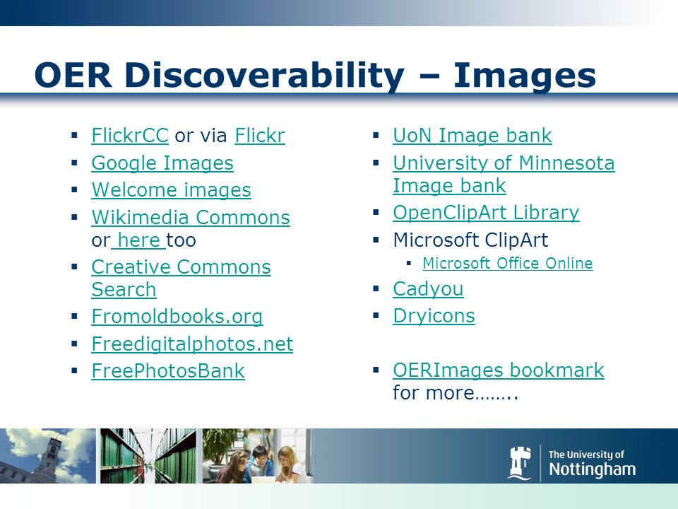 OER Discoverability – Images FlickrCC or via Flickr FlickrCCFlickr Google Images Welcome images Wikimedia Commons or here too Wikimedia Commons here Creative Commons Search Creative Commons Search Fromoldbooks.org Freedigitalphotos.net FreePhotosBank UoN Image bank University of Minnesota Image bank University of Minnesota Image bank OpenClipArt Library Microsoft ClipArt Microsoft Office Online Cadyou Dryicons OERImages bookmark for more……..