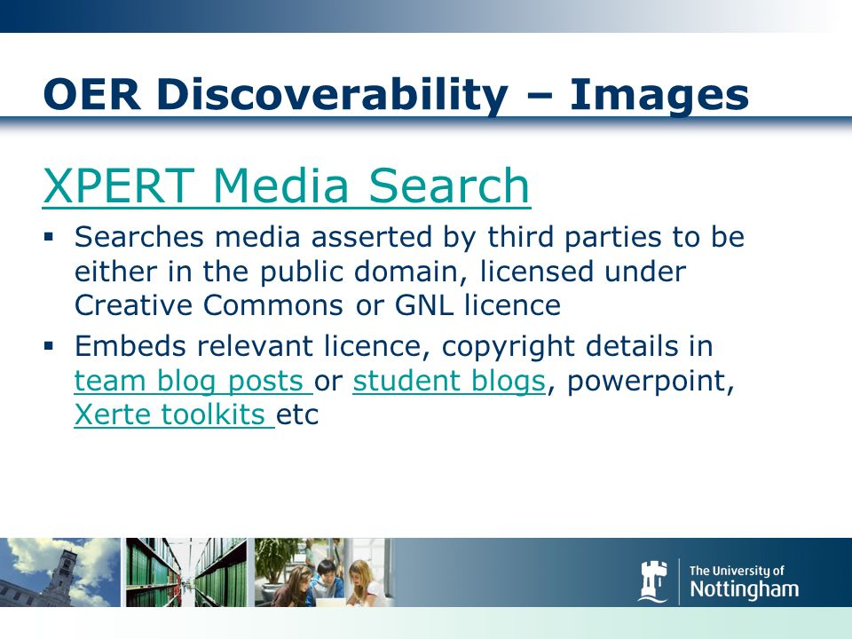 OER Discoverability – Images XPERT Media Search Searches media asserted by third parties to be either in the public domain, licensed under Creative Commons or GNL licence Embeds relevant licence, copyright details in team blog posts or student blogs, powerpoint, Xerte toolkits etc team blog posts student blogs Xerte toolkits