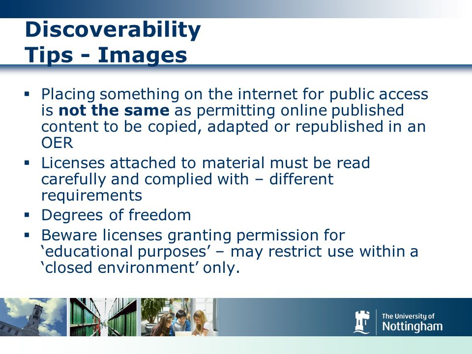Discoverability Tips - Images Placing something on the internet for public access is not the same as permitting online published content to be copied, adapted or republished in an OER Licenses attached to material must be read carefully and complied with – different requirements Degrees of freedom Beware licenses granting permission for educational purposes – may restrict use within a closed environment only.