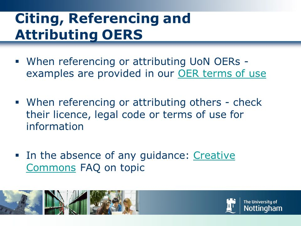 Citing, Referencing and Attributing OERS When referencing or attributing UoN OERs - examples are provided in our OER terms of useOER terms of use When referencing or attributing others - check their licence, legal code or terms of use for information In the absence of any guidance: Creative Commons FAQ on topicCreative Commons