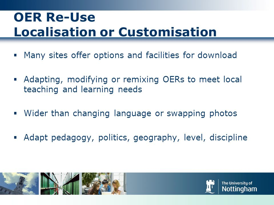 OER Re-Use Localisation or Customisation Many sites offer options and facilities for download Adapting, modifying or remixing OERs to meet local teaching and learning needs Wider than changing language or swapping photos Adapt pedagogy, politics, geography, level, discipline