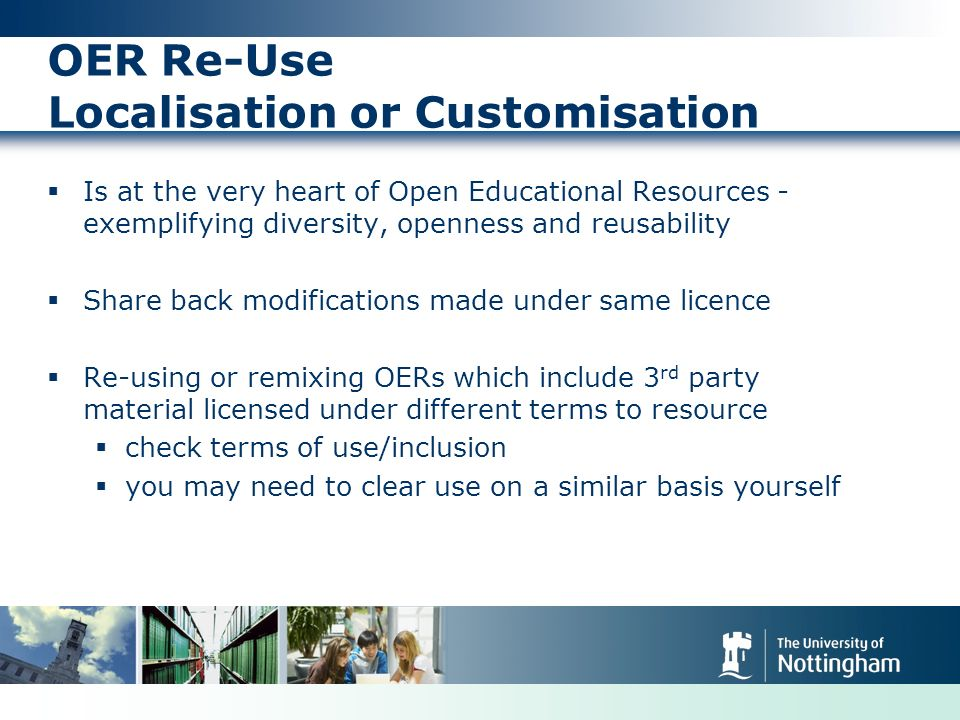 OER Re-Use Localisation or Customisation Is at the very heart of Open Educational Resources - exemplifying diversity, openness and reusability Share back modifications made under same licence Re-using or remixing OERs which include 3 rd party material licensed under different terms to resource check terms of use/inclusion you may need to clear use on a similar basis yourself