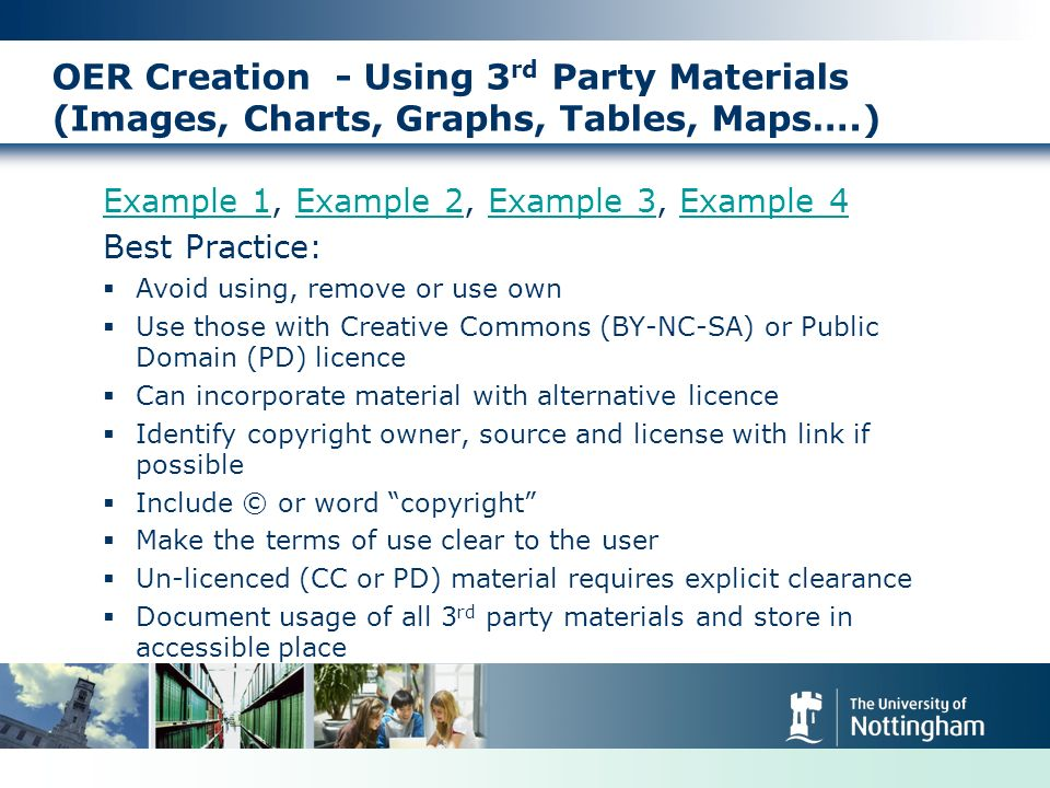 OER Creation - Using 3 rd Party Materials (Images, Charts, Graphs, Tables, Maps….) Example 1Example 1, Example 2, Example 3, Example 4Example 2Example 3Example 4 Best Practice: Avoid using, remove or use own Use those with Creative Commons (BY-NC-SA) or Public Domain (PD) licence Can incorporate material with alternative licence Identify copyright owner, source and license with link if possible Include © or word copyright Make the terms of use clear to the user Un-licenced (CC or PD) material requires explicit clearance Document usage of all 3 rd party materials and store in accessible place