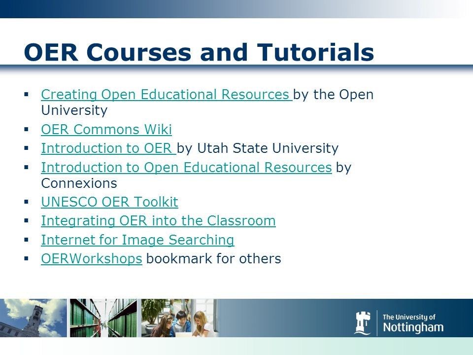 OER Courses and Tutorials Creating Open Educational Resources by the Open University Creating Open Educational Resources OER Commons Wiki Introduction to OER by Utah State University Introduction to OER Introduction to Open Educational Resources by Connexions Introduction to Open Educational Resources UNESCO OER Toolkit Integrating OER into the Classroom Internet for Image Searching OERWorkshops bookmark for others OERWorkshops