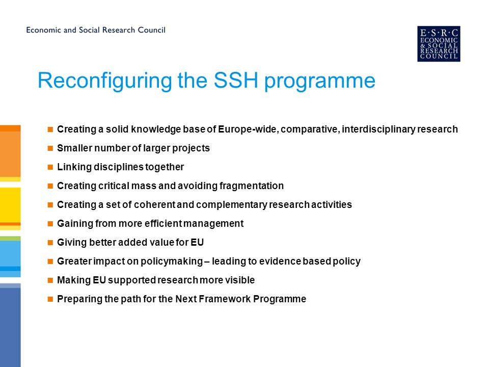 Reconfiguring the SSH programme Creating a solid knowledge base of Europe-wide, comparative, interdisciplinary research Smaller number of larger projects Linking disciplines together Creating critical mass and avoiding fragmentation Creating a set of coherent and complementary research activities Gaining from more efficient management Giving better added value for EU Greater impact on policymaking – leading to evidence based policy Making EU supported research more visible Preparing the path for the Next Framework Programme