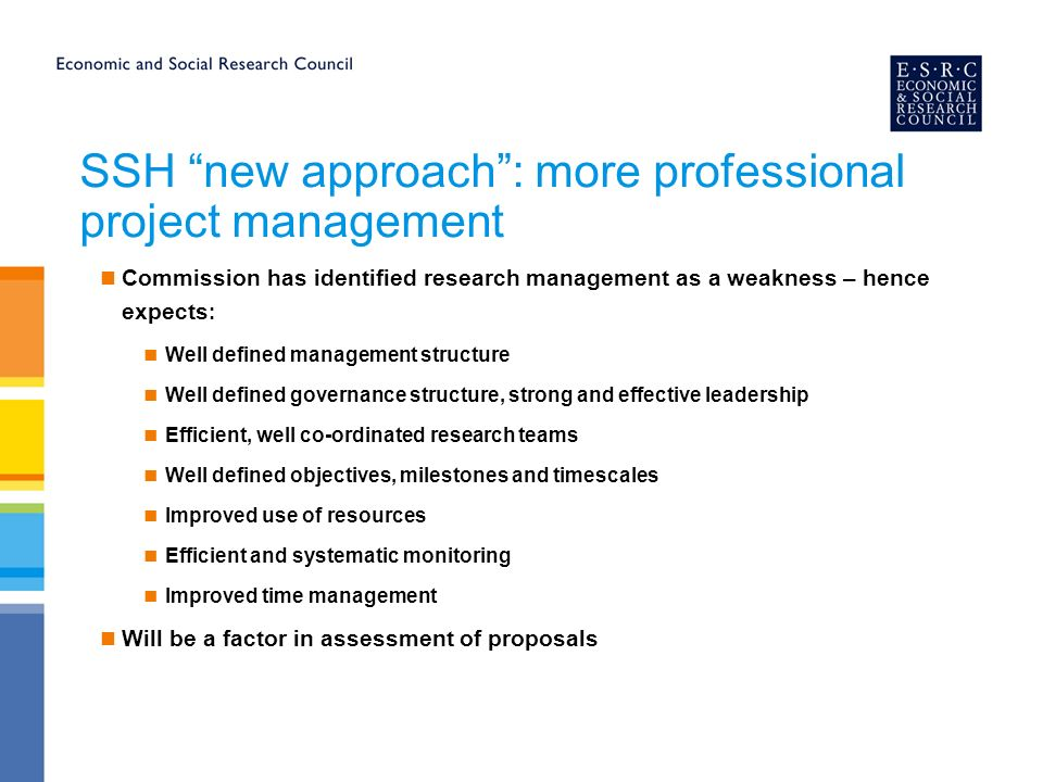 SSH new approach: more professional project management Commission has identified research management as a weakness – hence expects : Well defined management structure Well defined governance structure, strong and effective leadership Efficient, well co-ordinated research teams Well defined objectives, milestones and timescales Improved use of resources Efficient and systematic monitoring Improved time management Will be a factor in assessment of proposals