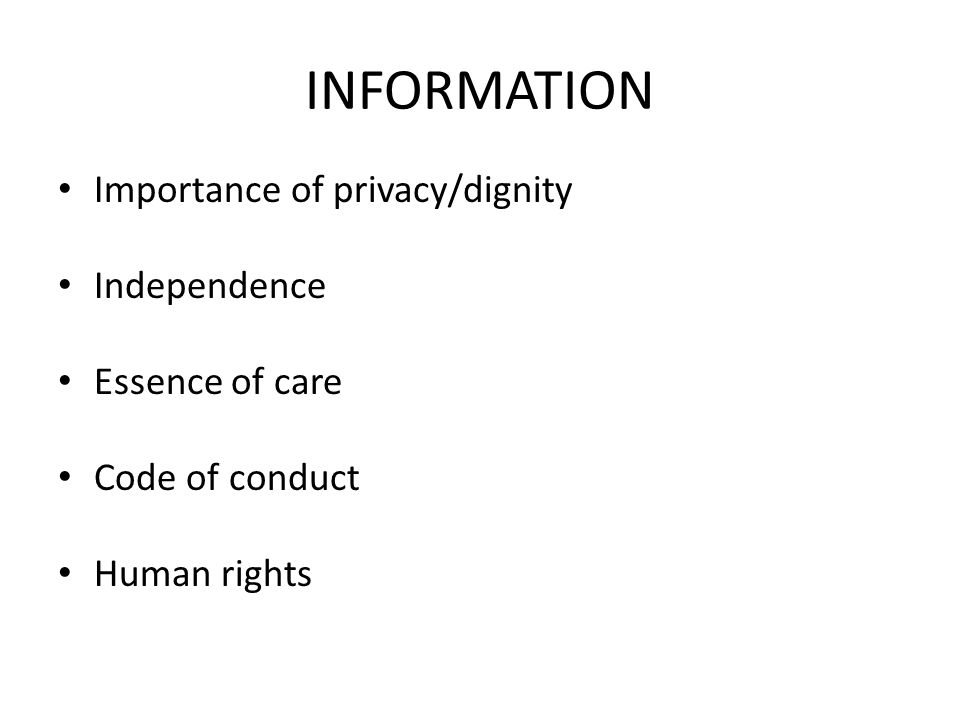 INFORMATION Importance of privacy/dignity Independence Essence of care Code of conduct Human rights