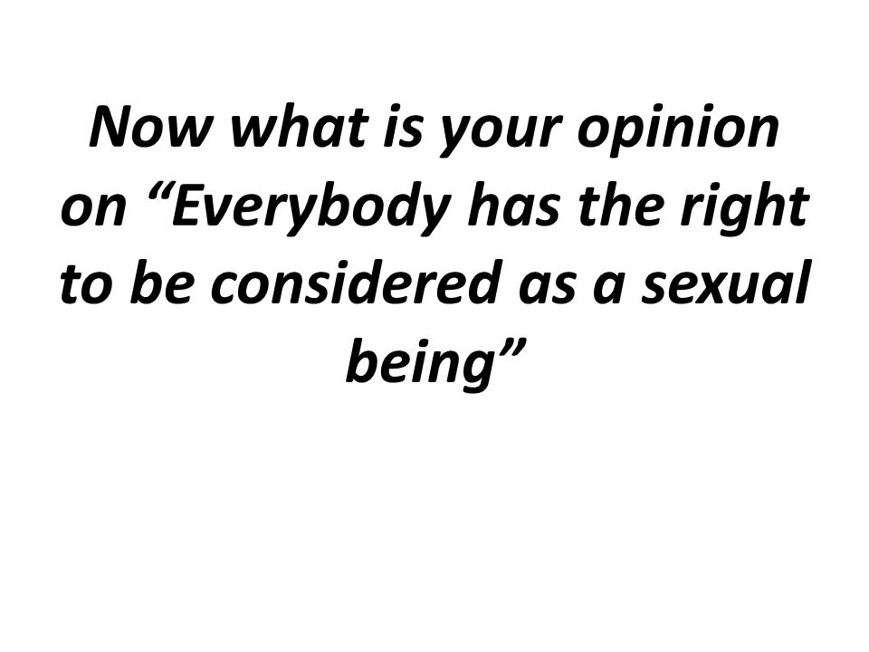 Now what is your opinion on Everybody has the right to be considered as a sexual being