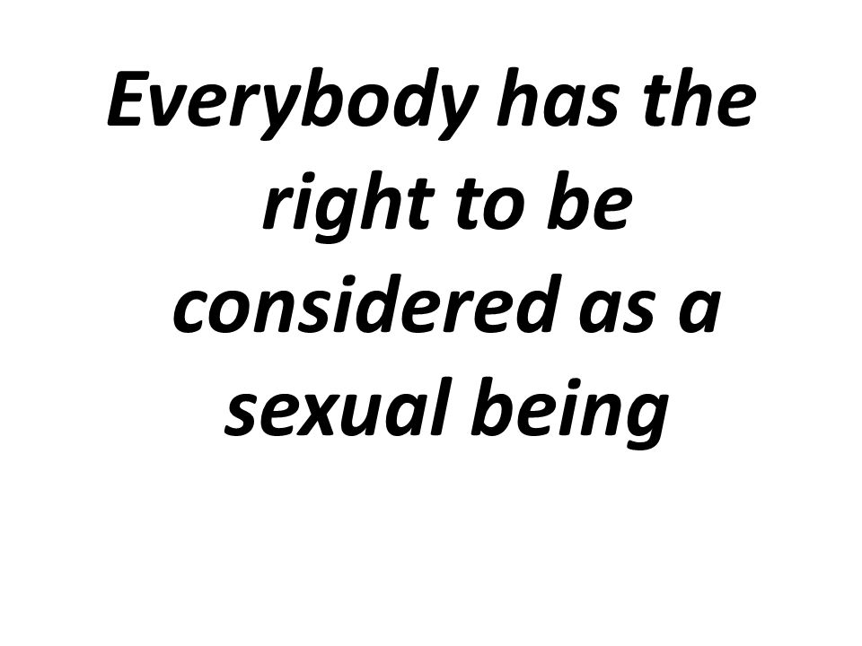 Everybody has the right to be considered as a sexual being