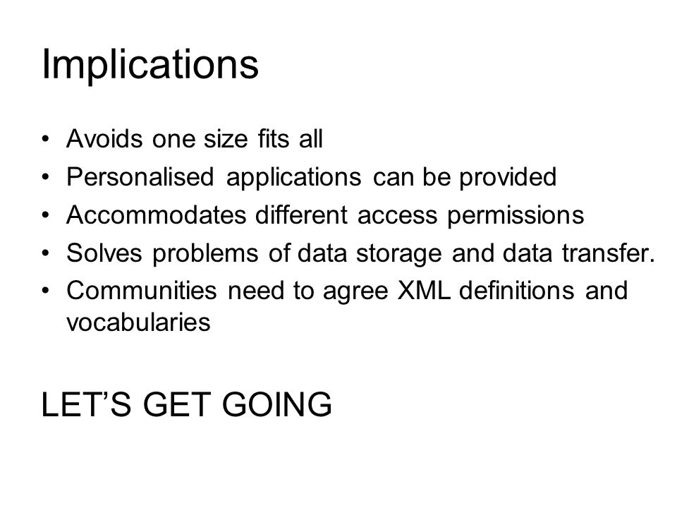 Implications Avoids one size fits all Personalised applications can be provided Accommodates different access permissions Solves problems of data storage and data transfer.