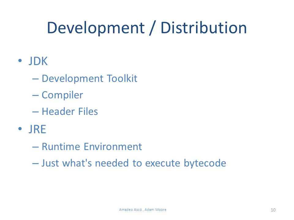 10 Amadeo Ascó, Adam Moore Development / Distribution JDK – Development Toolkit – Compiler – Header Files JRE – Runtime Environment – Just what s needed to execute bytecode