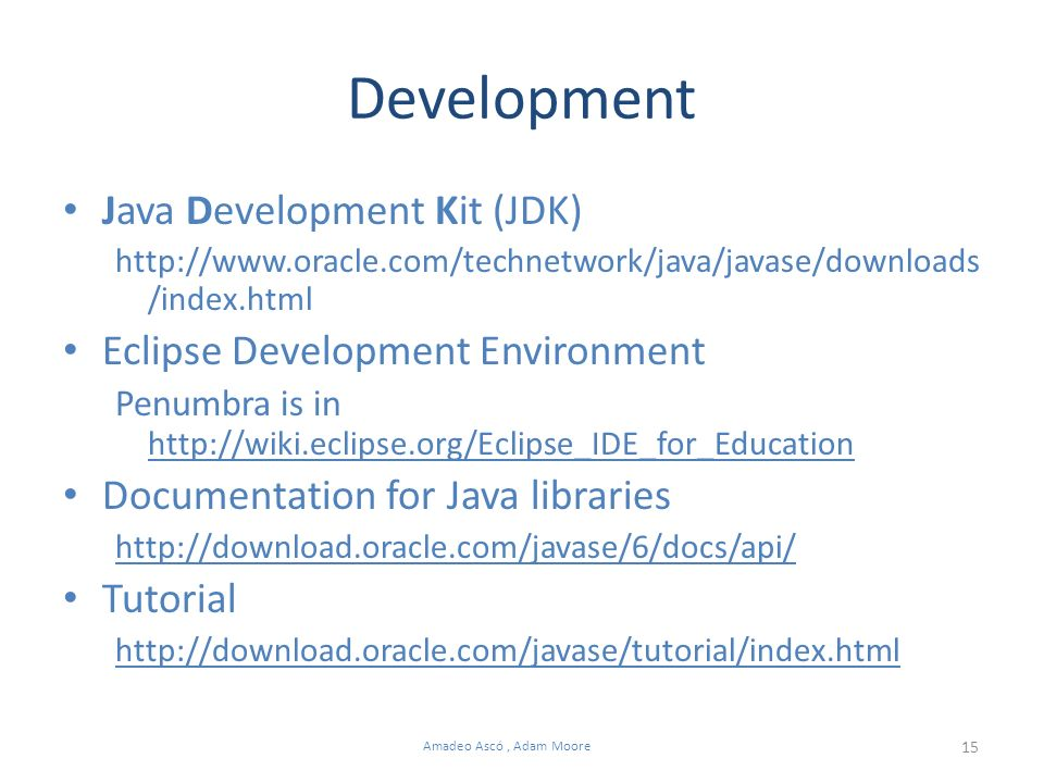15 Amadeo Ascó, Adam Moore Development Java Development Kit (JDK) http://www.oracle.com/technetwork/java/javase/downloads /index.html Eclipse Development Environment Penumbra is in http://wiki.eclipse.org/Eclipse_IDE_for_Education http://wiki.eclipse.org/Eclipse_IDE_for_Education Documentation for Java libraries http://download.oracle.com/javase/6/docs/api/ Tutorial http://download.oracle.com/javase/tutorial/index.html