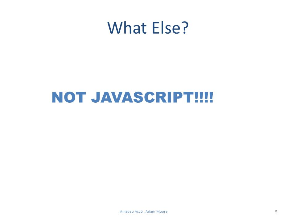 5 Amadeo Ascó, Adam Moore What Else NOT JAVASCRIPT!!!!