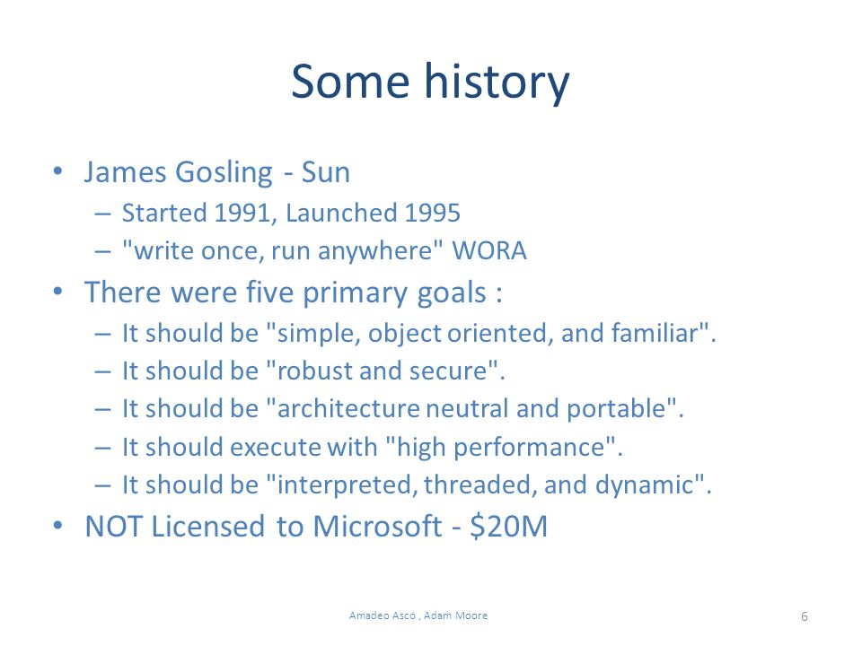 6 Amadeo Ascó, Adam Moore Some history James Gosling - Sun – Started 1991, Launched 1995 – write once, run anywhere WORA There were five primary goals : – It should be simple, object oriented, and familiar .