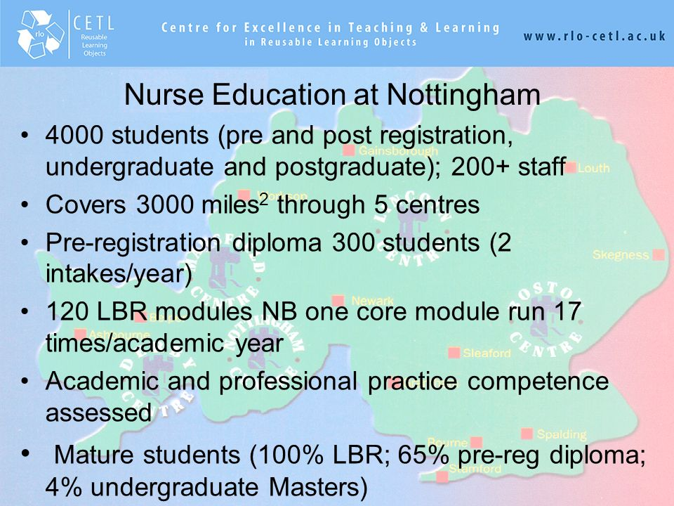 ksjhfkjhfakjfhjkfhkjhfkajfhkajhfahfkafhakjhfkahfkajfha,kjaka,hfa,jahfa,hf,hj,ah,jfhjafjafhk,fh, Nurse Education at Nottingham 4000 students (pre and post registration, undergraduate and postgraduate); 200+ staff Covers 3000 miles 2 through 5 centres Pre-registration diploma 300 students (2 intakes/year) 120 LBR modules NB one core module run 17 times/academic year Academic and professional practice competence assessed Mature students (100% LBR; 65% pre-reg diploma; 4% undergraduate Masters)
