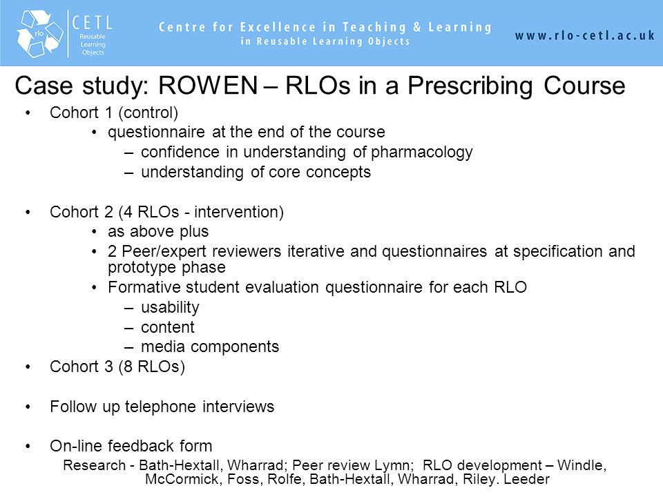 ksjhfkjhfakjfhjkfhkjhfkajfhkajhfahfkafhakjhfkahfkajfha,kjaka,hfa,jahfa,hf,hj,ah,jfhjafjafhk,fh, Case study: ROWEN – RLOs in a Prescribing Course Cohort 1 (control) questionnaire at the end of the course –confidence in understanding of pharmacology –understanding of core concepts Cohort 2 (4 RLOs - intervention) as above plus 2 Peer/expert reviewers iterative and questionnaires at specification and prototype phase Formative student evaluation questionnaire for each RLO –usability –content –media components Cohort 3 (8 RLOs) Follow up telephone interviews On-line feedback form Research - Bath-Hextall, Wharrad; Peer review Lymn; RLO development – Windle, McCormick, Foss, Rolfe, Bath-Hextall, Wharrad, Riley.