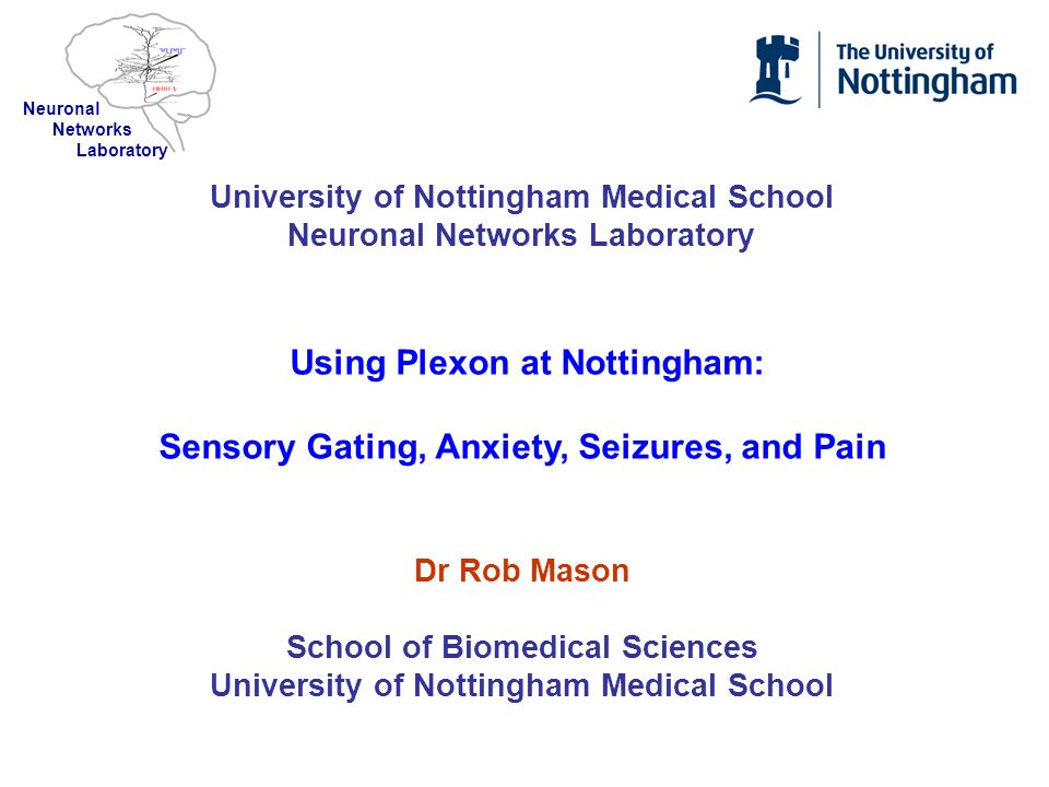 University of Nottingham Medical School Neuronal Networks Laboratory Using Plexon at Nottingham: Sensory Gating, Anxiety, Seizures, and Pain Dr Rob Ma