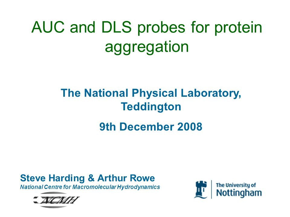 AUC and DLS probes for protein aggregation Steve Harding & Arthur Rowe National Centre for Macromolecular Hydrodynamics The National Physical Laborato