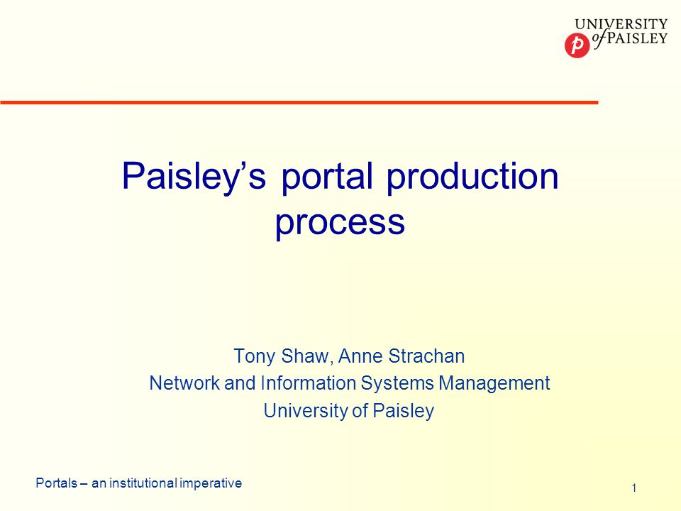 1 Portals – an institutional imperative Paisleys portal production process Tony Shaw, Anne Strachan Network and Information Systems Management University of Paisley