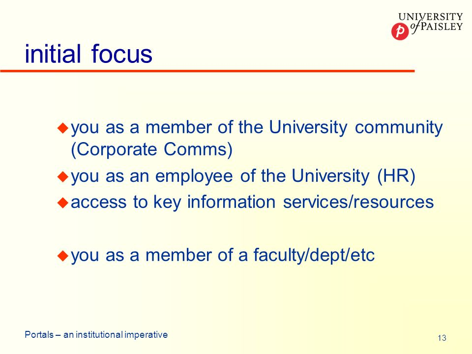 13 Portals – an institutional imperative initial focus u you as a member of the University community (Corporate Comms) u you as an employee of the University (HR) u access to key information services/resources u you as a member of a faculty/dept/etc