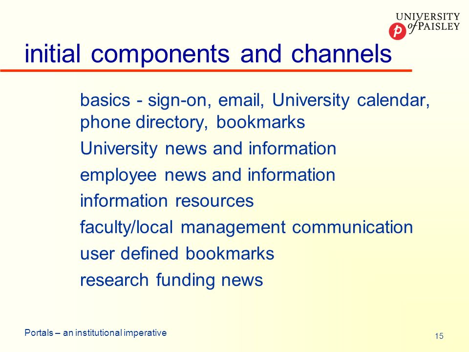 15 Portals – an institutional imperative initial components and channels basics - sign-on, email, University calendar, phone directory, bookmarks University news and information employee news and information information resources faculty/local management communication user defined bookmarks research funding news