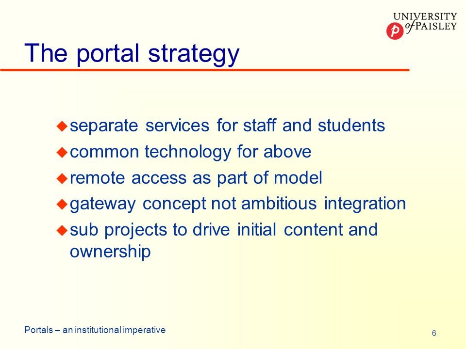 6 Portals – an institutional imperative The portal strategy u separate services for staff and students u common technology for above u remote access as part of model u gateway concept not ambitious integration u sub projects to drive initial content and ownership