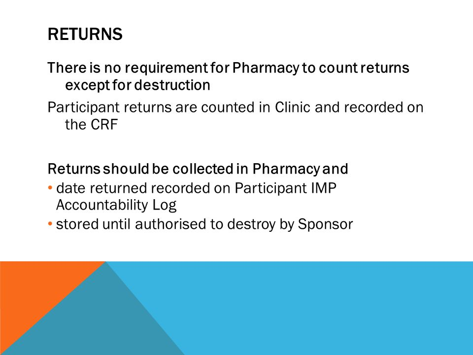 RETURNS There is no requirement for Pharmacy to count returns except for destruction Participant returns are counted in Clinic and recorded on the CRF Returns should be collected in Pharmacy and date returned recorded on Participant IMP Accountability Log stored until authorised to destroy by Sponsor
