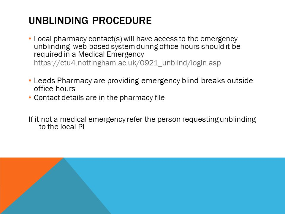 UNBLINDING PROCEDURE Local pharmacy contact(s) will have access to the emergency unblinding web-based system during office hours should it be required in a Medical Emergency   Leeds Pharmacy are providing emergency blind breaks outside office hours Contact details are in the pharmacy file If it not a medical emergency refer the person requesting unblinding to the local PI