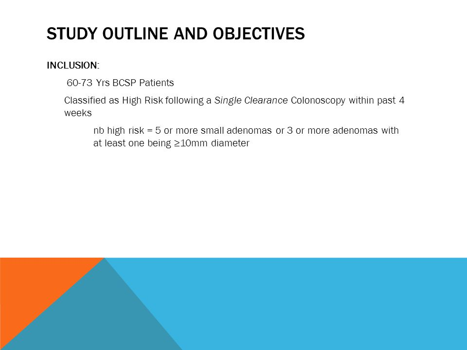 STUDY OUTLINE AND OBJECTIVES INCLUSION: Yrs BCSP Patients Classified as High Risk following a Single Clearance Colonoscopy within past 4 weeks nb high risk = 5 or more small adenomas or 3 or more adenomas with at least one being 10mm diameter