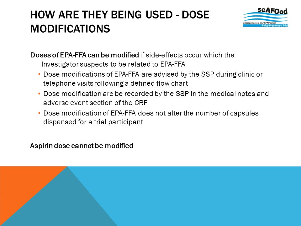 HOW ARE THEY BEING USED - DOSE MODIFICATIONS Doses of EPA-FFA can be modified if side-effects occur which the Investigator suspects to be related to EPA-FFA Dose modifications of EPA-FFA are advised by the SSP during clinic or telephone visits following a defined flow chart Dose modification are be recorded by the SSP in the medical notes and adverse event section of the CRF Dose modification of EPA-FFA does not alter the number of capsules dispensed for a trial participant Aspirin dose cannot be modified
