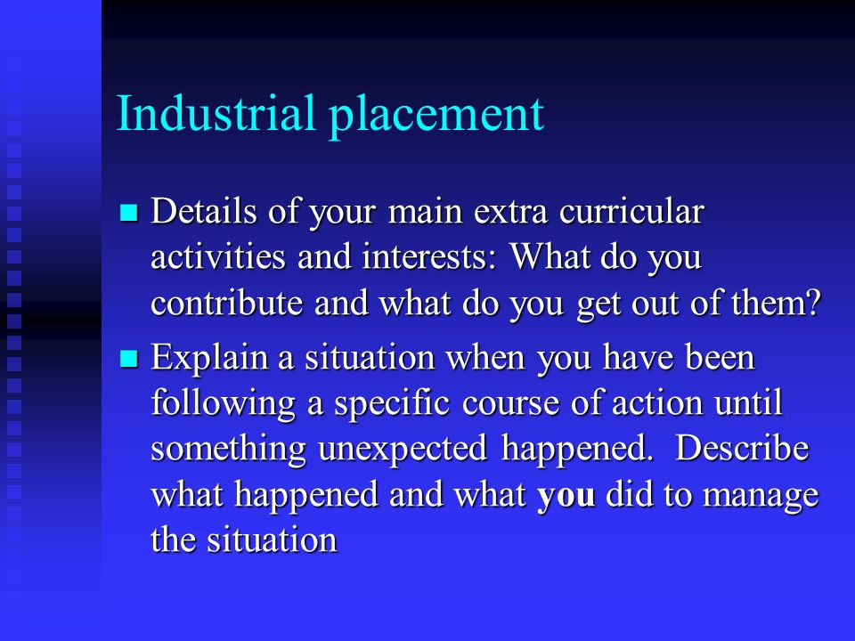 Industrial placement Details of your main extra curricular activities and interests: What do you contribute and what do you get out of them.