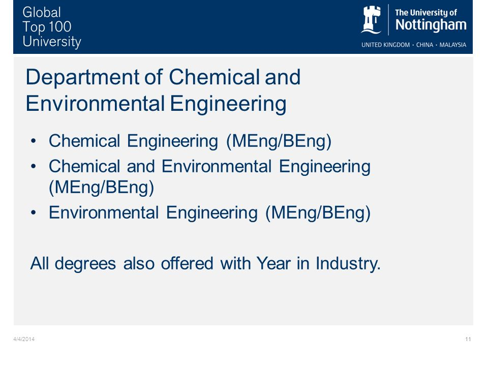 4/4/201411 Department of Chemical and Environmental Engineering Chemical Engineering (MEng/BEng) Chemical and Environmental Engineering (MEng/BEng) Environmental Engineering (MEng/BEng) All degrees also offered with Year in Industry.