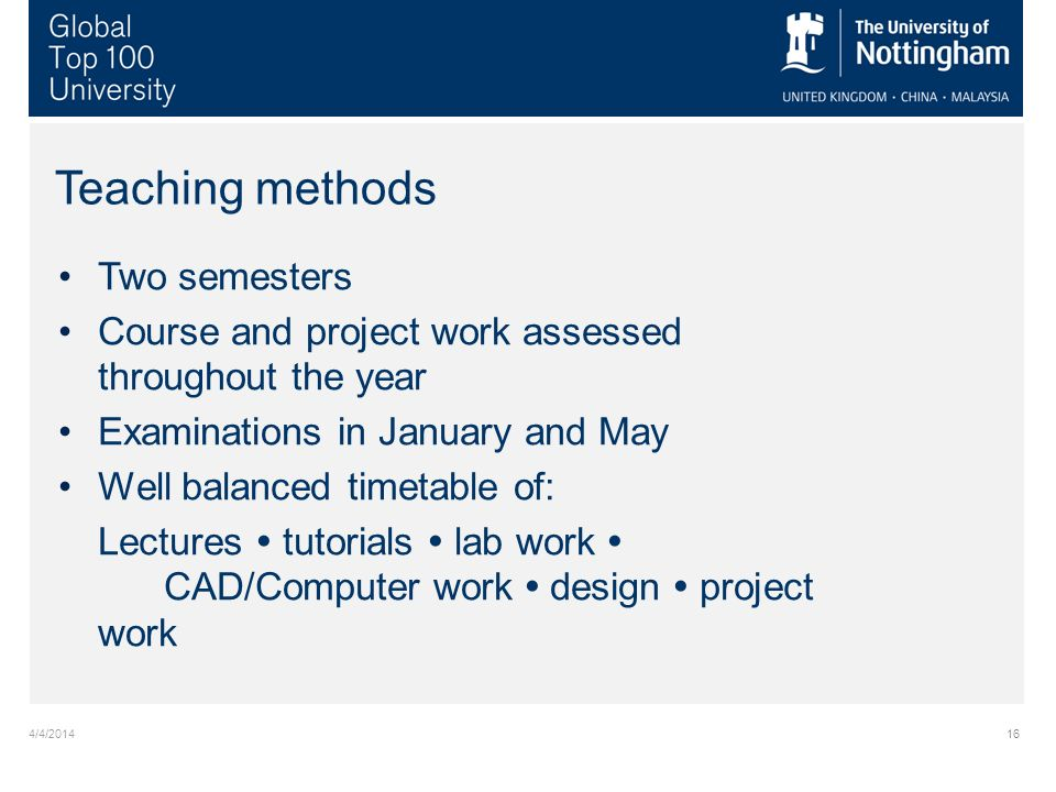 4/4/201416 Two semesters Course and project work assessed throughout the year Examinations in January and May Well balanced timetable of: Lectures tutorials lab work CAD/Computer work design project work Teaching methods