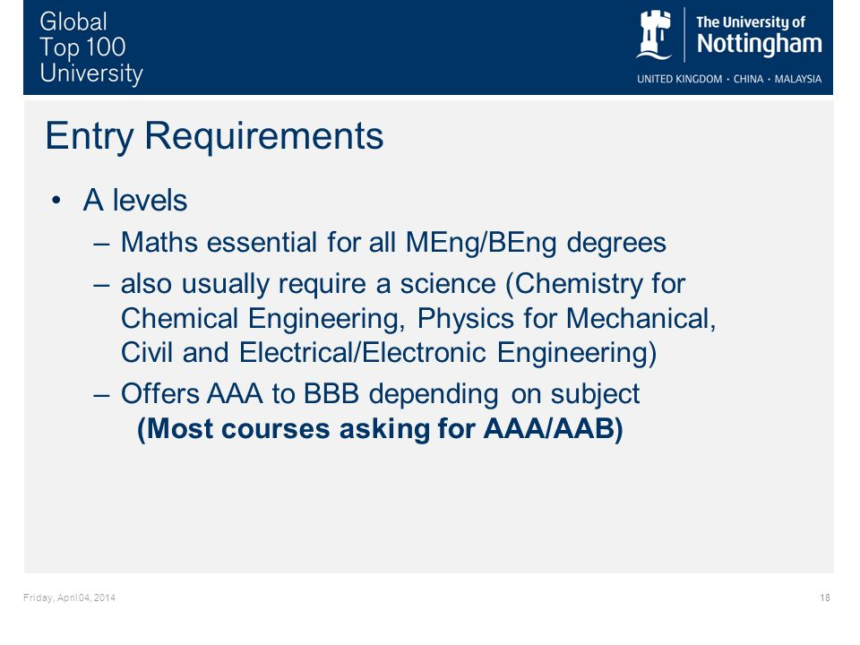 Friday, April 04, 201418 Entry Requirements A levels –Maths essential for all MEng/BEng degrees –also usually require a science (Chemistry for Chemical Engineering, Physics for Mechanical, Civil and Electrical/Electronic Engineering) –Offers AAA to BBB depending on subject (Most courses asking for AAA/AAB)