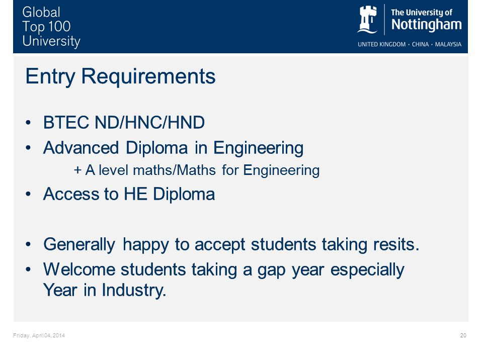 Friday, April 04, 201420 Entry Requirements BTEC ND/HNC/HND Advanced Diploma in Engineering + A level maths/Maths for Engineering Access to HE Diploma Generally happy to accept students taking resits.