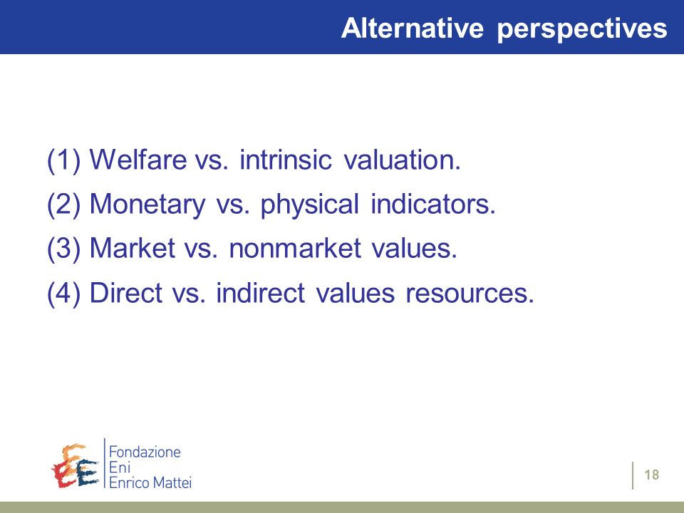 18 Alternative perspectives (1) Welfare vs. intrinsic valuation. (2) Monetary vs. physical indicators. (3) Market vs. nonmarket values. (4) Direct vs.